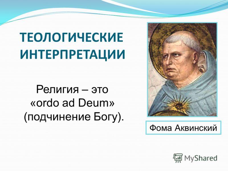 Фома Аквинский Религия – это «ordo ad Deum» (подчинение Богу). ТЕОЛОГИЧЕСКИЕ ИНТЕРПРЕТАЦИИ