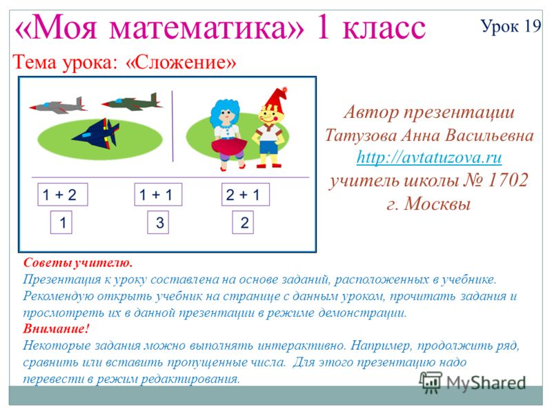 «Моя математика» 1 класс Урок 19 Тема урока: «Сложение» Советы учителю. Презентация к уроку составлена на основе заданий, расположенных в учебнике. Рекомендую открыть учебник на странице с данным уроком, прочитать задания и просмотреть их в данной пр