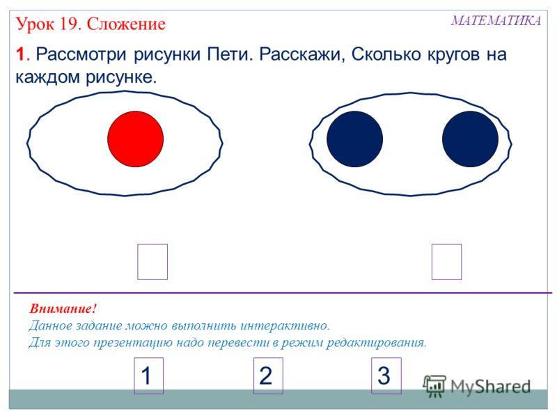 МАТЕМАТИКА 3 Урок 19. Сложение 21 1. Рассмотри рисунки Пети. Расскажи, Сколько кругов на каждом рисунке. Внимание! Данное задание можно выполнить интерактивно. Для этого презентацию надо перевести в режим редактирования.