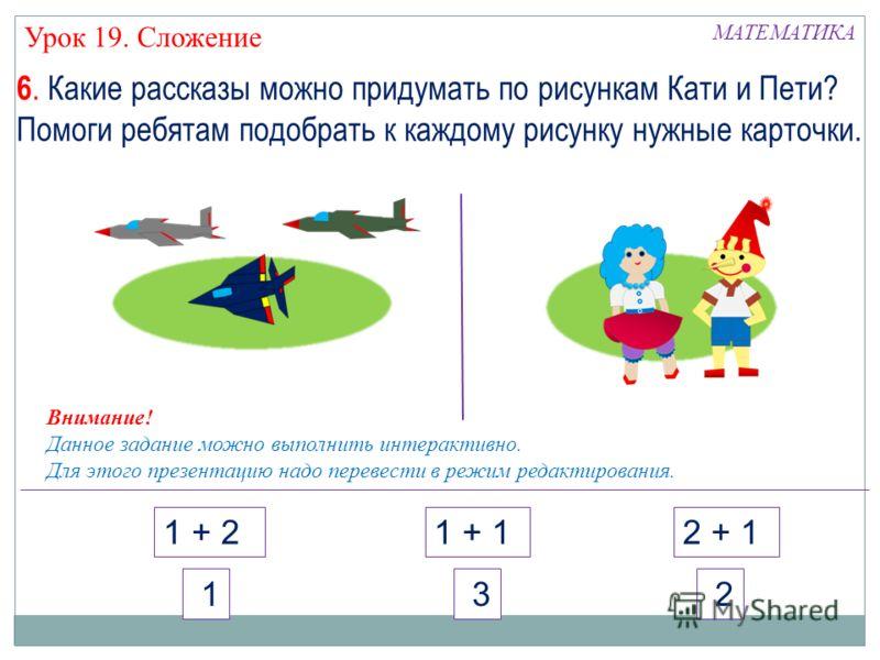 МАТЕМАТИКА 1 + 21 + 12 + 1 2 3 1 Урок 19. Сложение Внимание! Данное задание можно выполнить интерактивно. Для этого презентацию надо перевести в режим редактирования. 6. Какие рассказы можно придумать по рисункам Кати и Пети? Помоги ребятам подобрать
