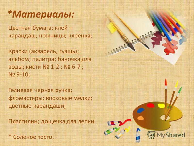 *Материалы: Цветная бумага; клей – карандаш; ножницы; клеенка; Краски (акварель, гуашь); альбом; палитра; баночка для воды; кисти 1-2 ; 6-7 ; 9-10; Гелиевая черная ручка; фломастеры; восковые мелки; цветные карандаши; Пластилин; дощечка для лепки. *