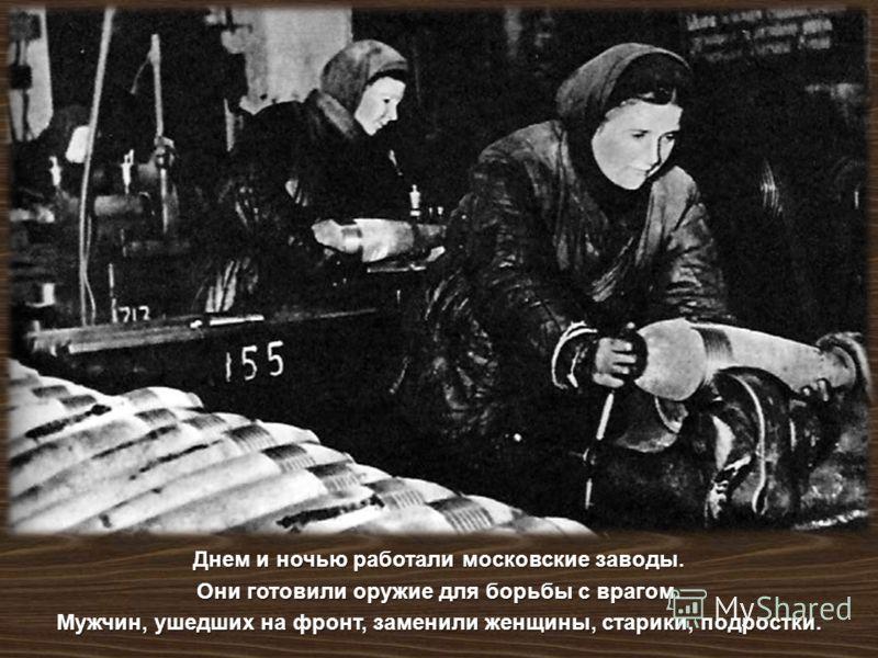 Днем и ночью работали московские заводы. Они готовили оружие для борьбы с врагом. Мужчин, ушедших на фронт, заменили женщины, старики, подростки.