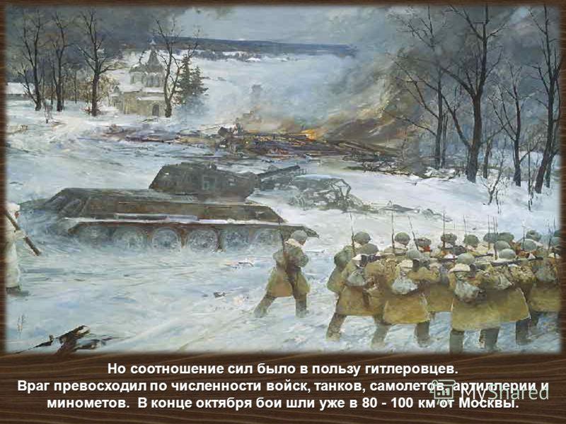 Но соотношение сил было в пользу гитлеровцев. Враг превосходил по численности войск, танков, самолетов, артиллерии и минометов. В конце октября бои шли уже в 80 - 100 км от Москвы.