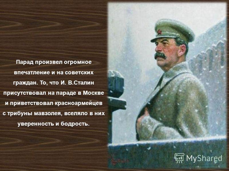 Парад произвел огромное впечатление и на советских граждан. То, что И. В. Сталин присутствовал на параде в Москве и приветствовал красноармейцев с трибуны мавзолея, вселяло в них уверенность и бодрость.