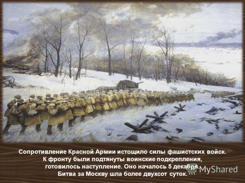 Сопротивление Красной Армии истощило силы фашистских войск. К фронту были подтянуты воинские подкрепления, готовилось наступление. Оно началось 5 декабря. Битва за Москву шла более двухсот суток.