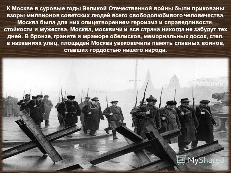 К Москве в суровые годы Великой Отечественной войны были прикованы взоры миллионов советских людей всего свободолюбивого человечества. Москва была для них олицетворением героизма и справедливости, стойкости и мужества. Москва, москвичи и вся страна н
