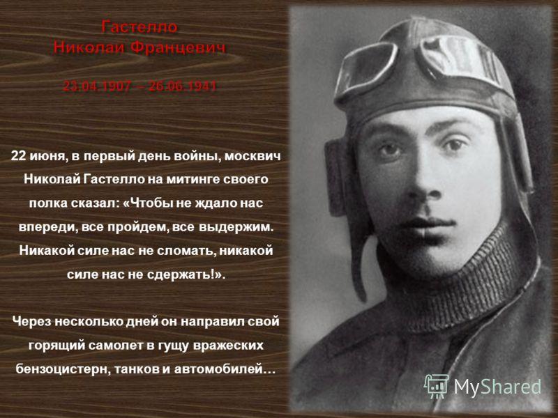 22 июня, в первый день войны, москвич Николай Гастелло на митинге своего полка сказал : « Чтобы не ждало нас впереди, все пройдем, все выдержим. Никакой силе нас не сломать, никакой силе нас не сдержать !». Через несколько дней он направил свой горящ