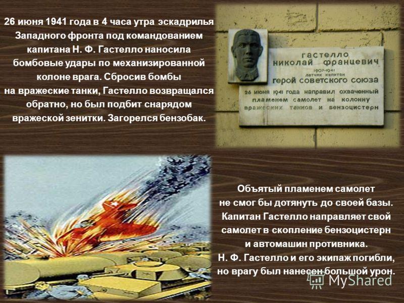 26 июня 1941 года в 4 часа утра эскадрилья Западного фронта под командованием капитана Н. Ф. Гастелло наносила бомбовые удары по механизированной колоне врага. Сбросив бомбы на вражеские танки, Гастелло возвращался обратно, но был подбит снарядом вра