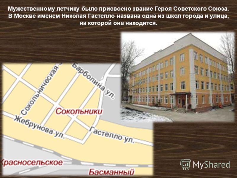 Мужественному летчику было присвоено звание Героя Советского Союза. В Москве именем Николая Гастелло названа одна из школ города и улица, на которой она находится.