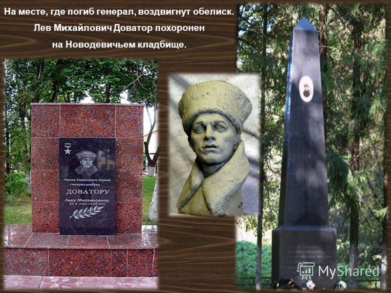 На месте, где погиб генерал, воздвигнут обелиск. Лев Михайлович Доватор похоронен на Новодевичьем кладбище.