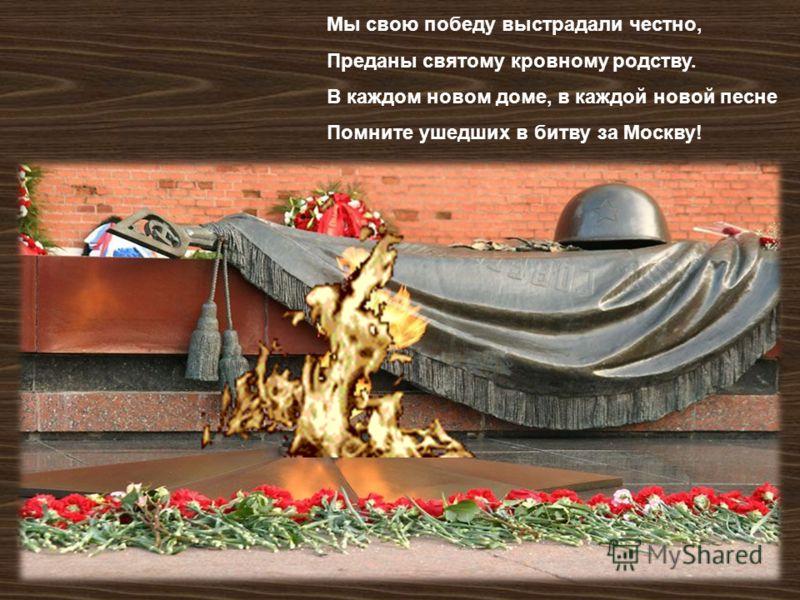 Мы свою победу выстрадали честно, Преданы святому кровному родству. В каждом новом доме, в каждой новой песне Помните ушедших в битву за Москву !