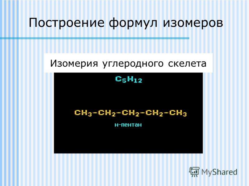 Построение формул изомеров Изомерия углеродного скелета