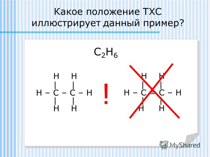 Какое положение ТХС иллюстрирует данный пример? С2Н6С2Н6 Н Н | Н – С – С – Н | Н Н | Н – С = С – Н | Н Н !
