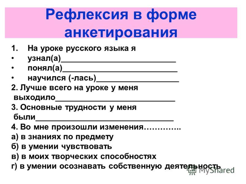 Рефлексия в форме анкетирования 1.На уроке русского языка я узнал(а)_________________________ понял(а)_________________________ научился (-лась)______