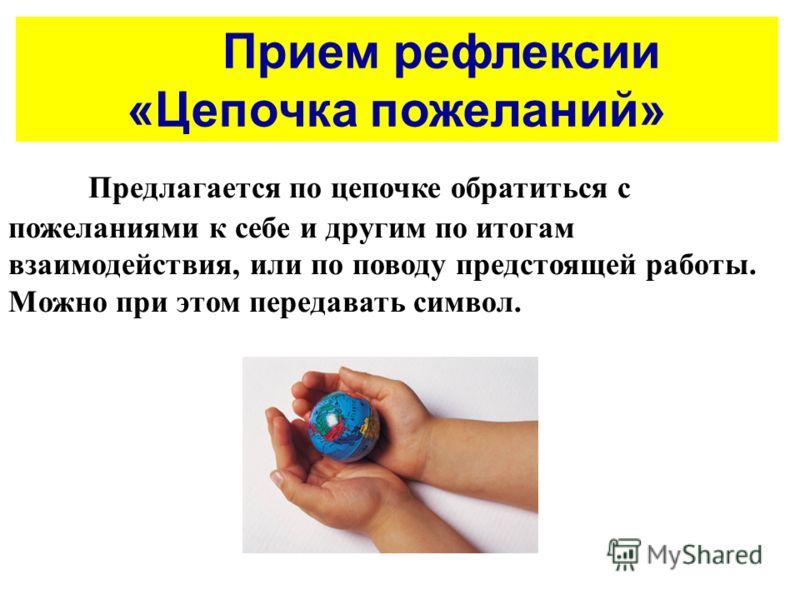 Прием рефлексии «Цепочка пожеланий» Предлагается по цепочке обратиться с пожеланиями к себе и другим по итогам взаимодействия, или по поводу предстоящей работы. Можно при этом передавать символ.