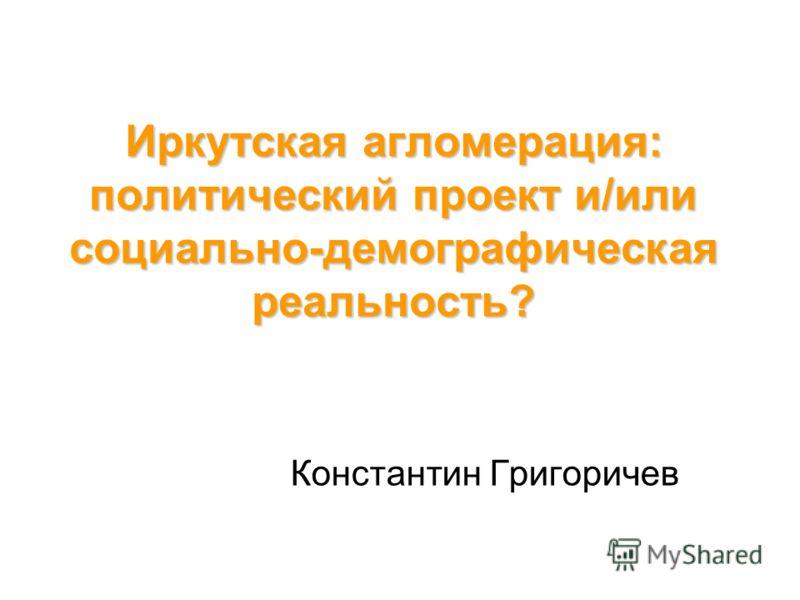 Иркутская агломерация: политический проект и/или социально-демографическая реальность? Константин Григоричев