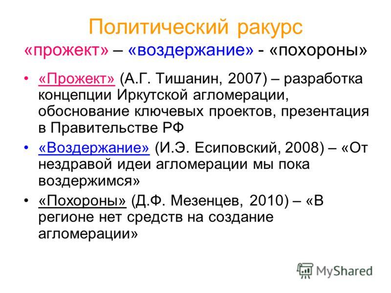 Политический ракурс «прожект» – «воздержание» - «похороны» «Прожект» (А.Г. Тишанин, 2007) – разработка концепции Иркутской агломерации, обоснование ключевых проектов, презентация в Правительстве РФ «Воздержание» (И.Э. Есиповский, 2008) – «От нездраво