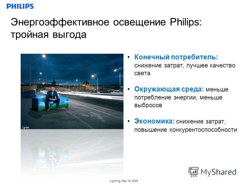Lighting, May 19, 2009 Конечный потребитель: снижение затрат, лучшее качество света Окружающая среда: меньше потребление энергии, меньше выбросов Экономика: снижение затрат, повышение конкурентоспособности Энергоэффективное освещение Philips: тройная