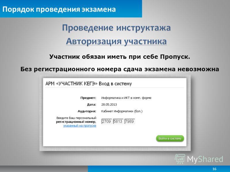 Порядок проведения экзамена Участник обязан иметь при себе Пропуск. Без регистрационного номера сдача экзамена невозможна 16