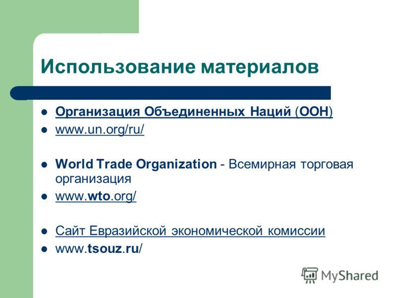 Использование материалов Организация Объединенных Наций (ООН) Организация Объединенных Наций (ООН) www.un.org/ru/ World Trade Organization - Всемирная торговая организация www.wto.org/ www.wto.org/ Сайт Евразийской экономической комиссии www.tsouz.ru