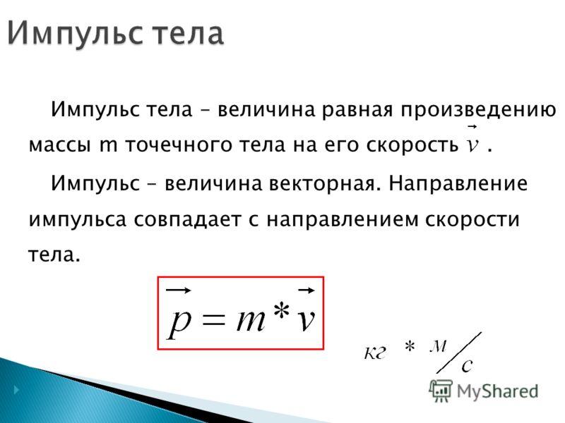 Импульс тела – величина равная произведению массы m точечного тела на его скорость. Импульс – величина векторная. Направление импульса совпадает с направлением скорости тела.