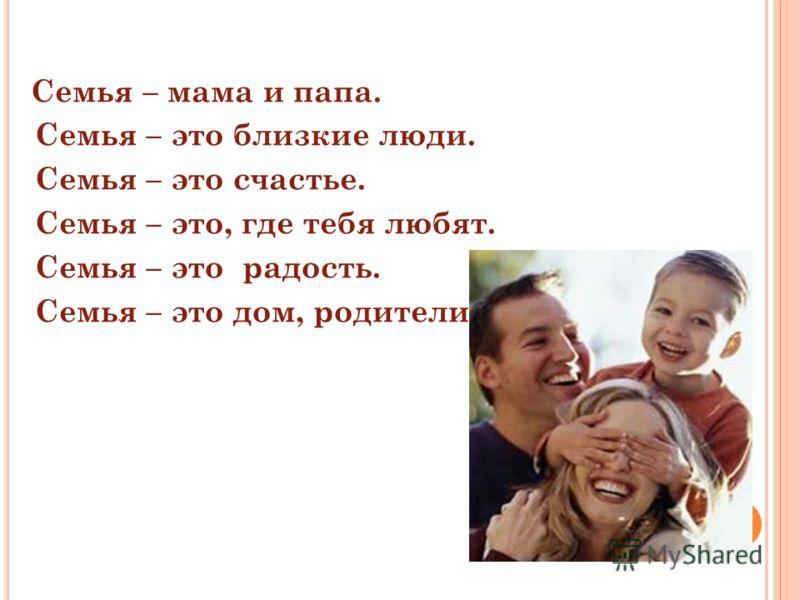 Семья – мама и папа. Семья – это близкие люди. Семья – это счастье. Семья – это, где тебя любят. Семья – это радость. Семья – это дом, родители.