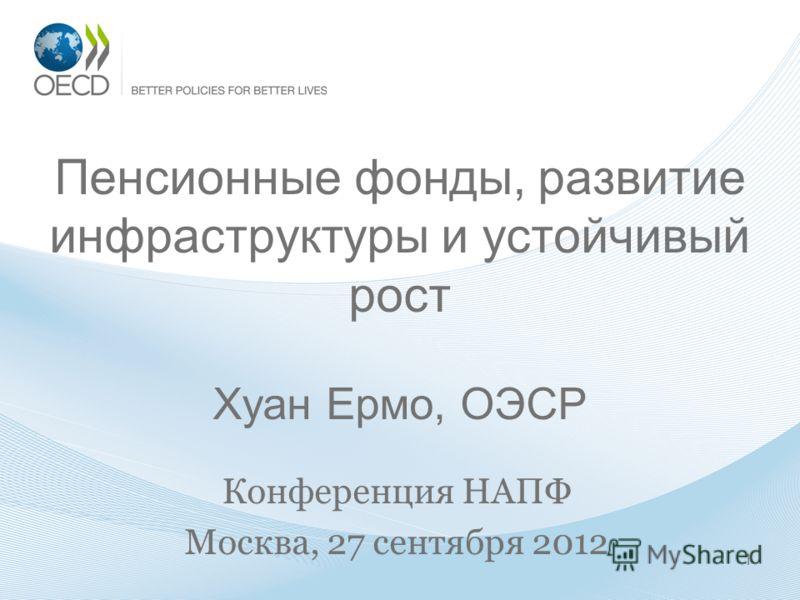 Пенсионные фонды, развитие инфраструктуры и устойчивый рост Хуан Ермо, ОЭСР Конференция НАПФ Москва, 27 сентября 2012 1