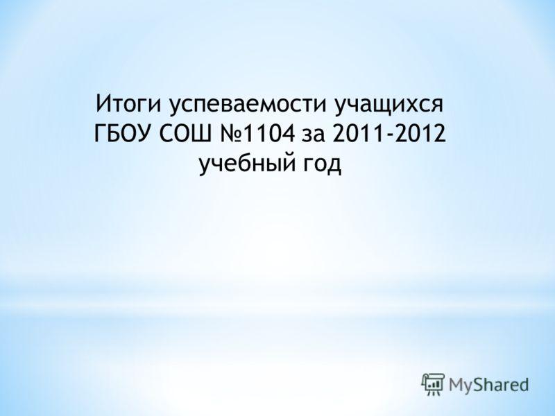 Итоги успеваемости учащихся ГБОУ СОШ 1104 за 2011-2012 учебный год
