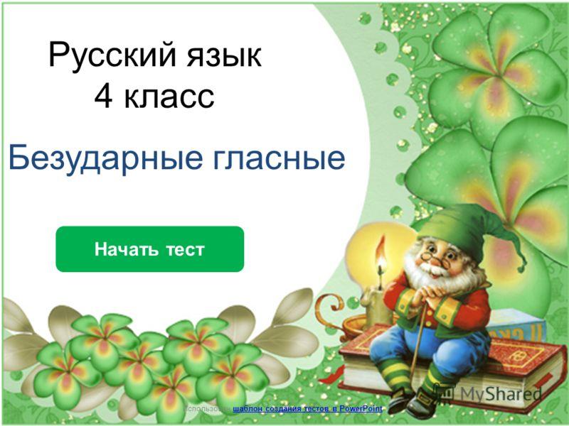 Русский язык 4 класс Безударные гласные Начать тест Использован шаблон создания тестов в PowerPointшаблон создания тестов в PowerPoint