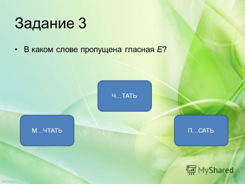 Задание 3 В каком слове пропущена гласная Е? М…ЧТАТЬ Ч…ТАТЬ П…САТЬ