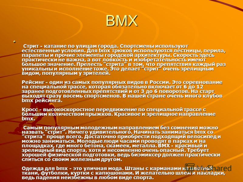BMX История bmx не так увлекательна как история паркура. Bicycle Moto Extreme появился в начале 70-х годов в США, предположительно в штате Калифорния. Юные фанаты мотокросса мечтали делать что-то подобное, хотя бы на велосипедах. Так сперва в кустарн