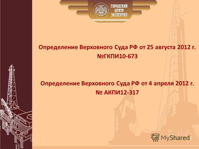 Определение Верховного Суда РФ от 25 августа 2012 г. ГКПИ10-673 Определение Верховного Суда РФ от 4 апреля 2012 г. АКПИ12-317