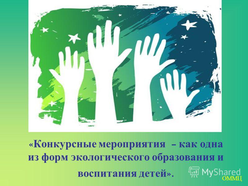 « Конкурсные мероприятия – как одна из форм экологического образования и воспитания детей ». ОММЦ