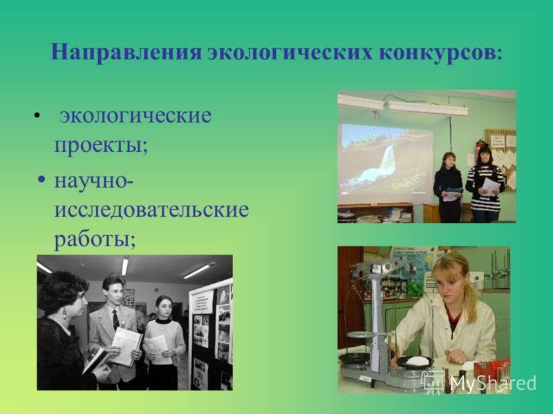 Направления экологических конкурсов : экологические проекты ; научно - исследовательские работы ;