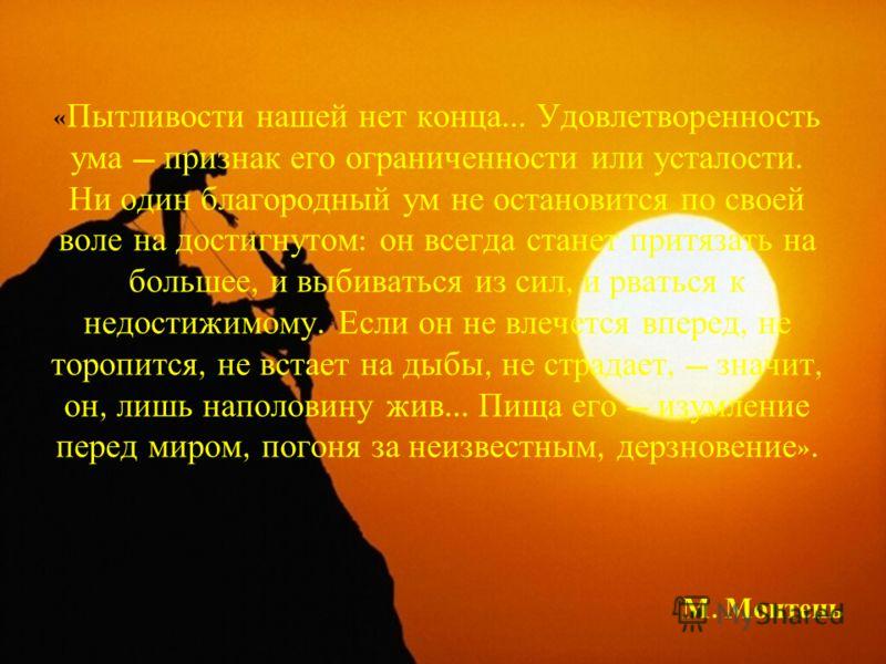 « Пытливости нашей нет конца... Удовлетворенность ума признак его ограниченности или усталости. Ни один благородный ум не остановится по своей воле на достигнутом : он всегда станет притязать на большее, и выбиваться из сил, и рваться к недостижимому