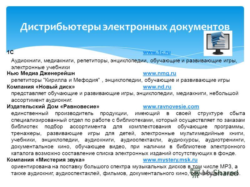 Дистрибьютеры электронных документов 1Сwww.1c.ru Аудиокниги, медиакниги, репетиторы, энциклопедии, обучающие и развивающие игры, электронные учебники Нью Медиа Дженерейшнwww.nmg.ru репетиторы
