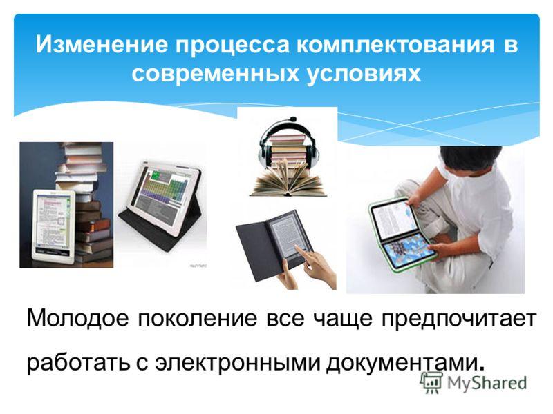 Изменение процесса комплектования в современных условиях Молодое поколение все чаще предпочитает работать с электронными документами.