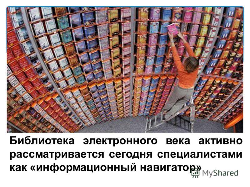 Библиотека электронного века активно рассматривается сегодня специалистами как «информационный навигатор»