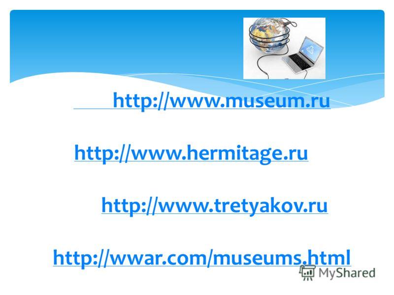http://www.museum.ru http://www.hermitage.ruhttp://www.museum.ru http://www.hermitage.ru м http://www.tretyakov.ru ( галерея); http://wwar.com/museums.html (музеи мира) и др. http://www.tretyakov.ru http://wwar.com/museums.html