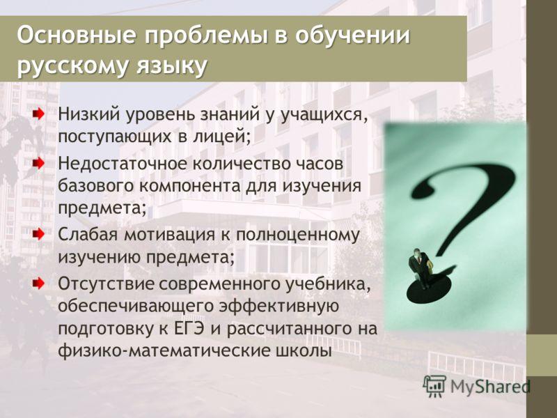 Основные проблемы в обучении русскому языку Низкий уровень знаний у учащихся, поступающих в лицей; Недостаточное количество часов базового компонента для изучения предмета; Слабая мотивация к полноценному изучению предмета; Отсутствие современного уч