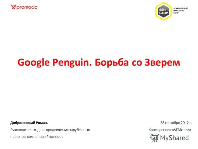 28 сентября 2012 г. Конференция «SEMcamp» Доброновский Роман, Руководитель отдела продвижения зарубежных проектов компании «Promodo» Google Penguin. Борьба со Зверем