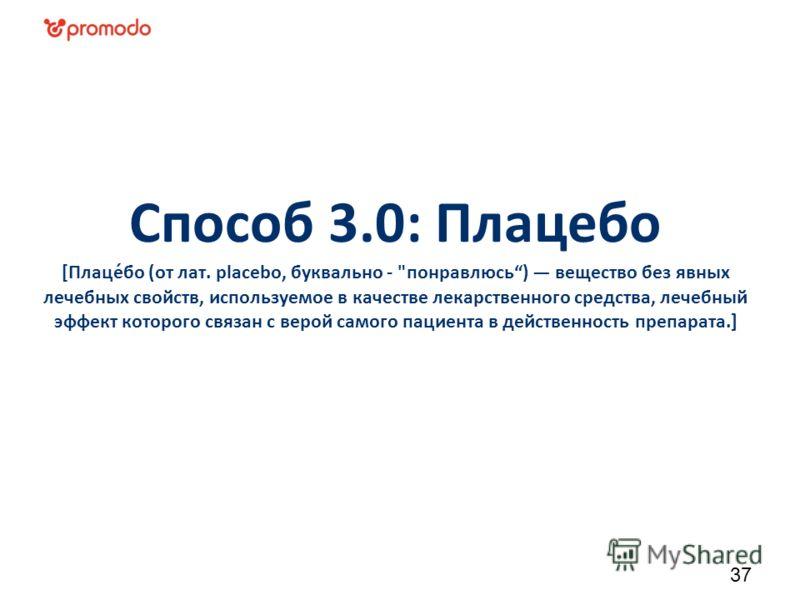 Способ 3.0: Плацебо [Плаце́бо (от лат. placebo, буквально - понравлюсь) вещество без явных лечебных свойств, используемое в качестве лекарственного средства, лечебный эффект которого связан с верой самого пациента в действенность препарата.] 37