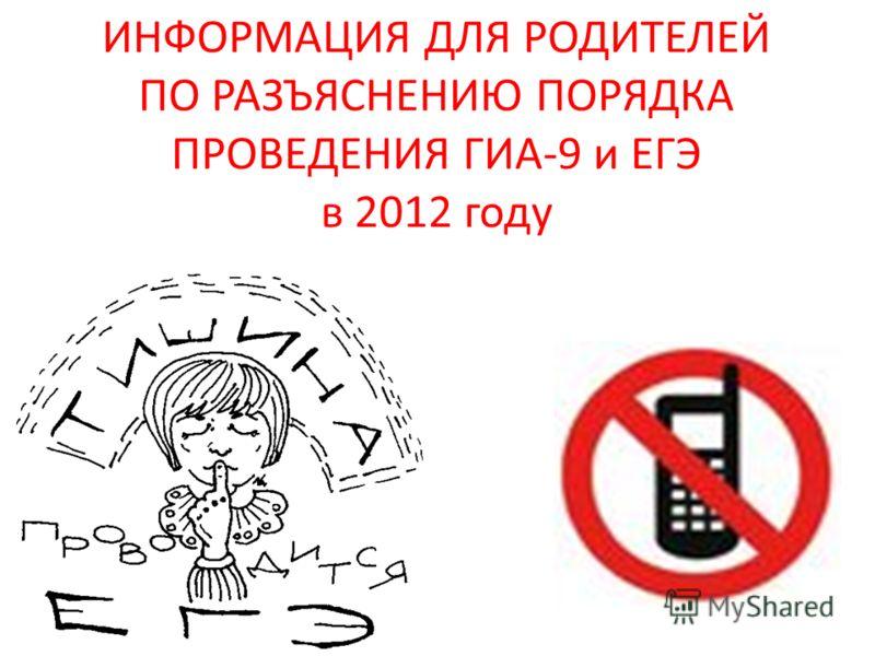ИНФОРМАЦИЯ ДЛЯ РОДИТЕЛЕЙ ПО РАЗЪЯСНЕНИЮ ПОРЯДКА ПРОВЕДЕНИЯ ГИА-9 и ЕГЭ в 2012 году