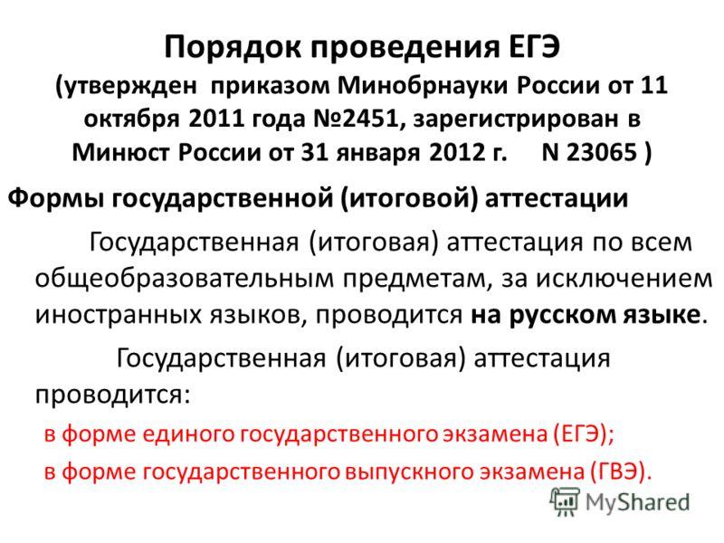 Порядок проведения ЕГЭ (утвержден приказом Минобрнауки России от 11 октября 2011 года 2451, зарегистрирован в Минюст России от 31 января 2012 г. N 23065 ) Формы государственной (итоговой) аттестации Государственная (итоговая) аттестация по всем общео