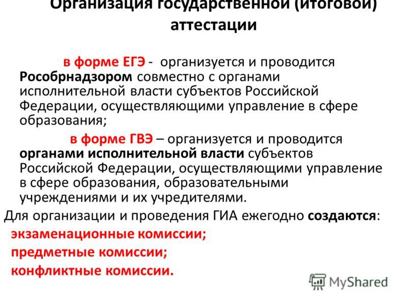 Организация государственной (итоговой) аттестации в форме ЕГЭ - организуется и проводится Рособрнадзором совместно с органами исполнительной власти субъектов Российской Федерации, осуществляющими управление в сфере образования; в форме ГВЭ – организу