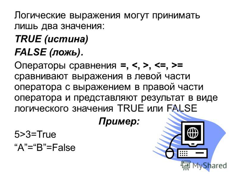 Логические выражения могут принимать лишь два значения: TRUE (истина) FALSE (ложь). Операторы сравнения =,, = сравнивают выражения в левой части оператора с выражением в правой части оператора и представляют результат в виде логического значения TRUE