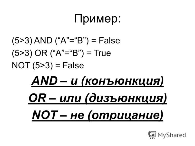 Пример: (5>3) AND (A=B) = False (5>3) OR (A=B) = True NOT (5>3) = False AND – и (конъюнкция) OR – или (дизъюнкция) NOT – не (отрицание)
