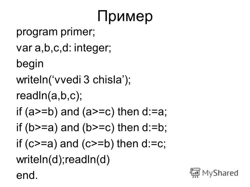 Пример program primer; var a,b,c,d: integer; begin writeln(vvedi 3 chisla); readln(a,b,c); if (a>=b) and (a>=c) then d:=a; if (b>=a) and (b>=c) then d:=b; if (c>=a) and (c>=b) then d:=c; writeln(d);readln(d) end.