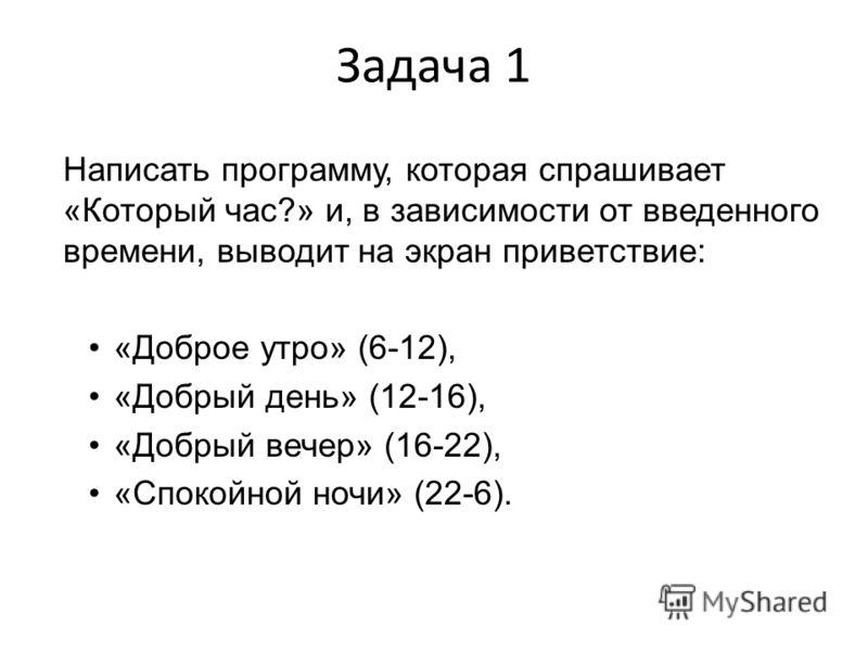 Задача 1 Написать программу, которая спрашивает «Который час?» и, в зависимости от введенного времени, выводит на экран приветствие: «Доброе утро» (6-12), «Добрый день» (12-16), «Добрый вечер» (16-22), «Спокойной ночи» (22-6).