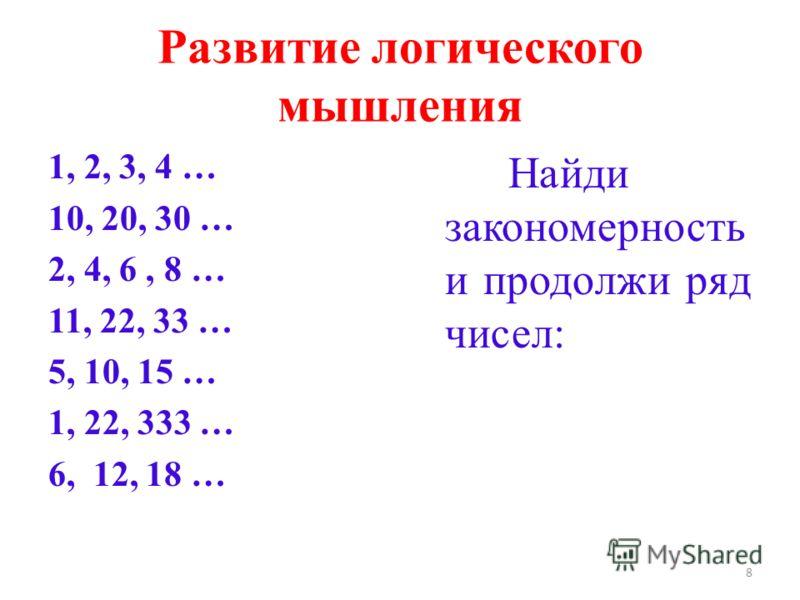 Развитие логического мышления 1, 2, 3, 4 … 10, 20, 30 … 2, 4, 6, 8 … 11, 22, 33 … 5, 10, 15 … 1, 22, 333 … 6, 12, 18 … Найди закономерность и продолжи ряд чисел: 8
